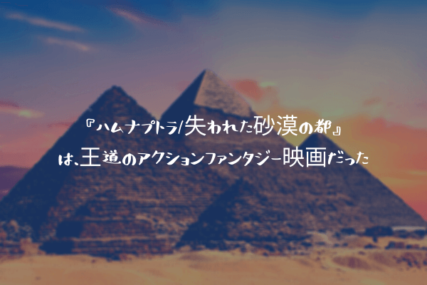 『ハムナプトラ/失われた砂漠の都』は、王道のアクションファンタジー映画だった