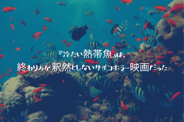 『冷たい熱帯魚』は、終わり方が釈然としないサイコホラー映画だった
