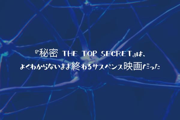 『秘密 THE TOP SECRET』は、よくわからないまま終わるサスペンス映画だった