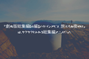 『劇場版総集編【前編】メイドインアビス 旅立ちの夜明け』は、サクサクとみれる総集編アニメだった